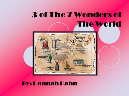3 of The 7 Wonders of The World By: Hannah Hahn. Pyramids The Pyramids were built in Egypt on the Nile River. The Pyramids were built in honor of the.