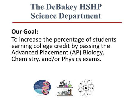 The DeBakey HSHP Science Department Our Goal: To increase the percentage of students earning college credit by passing the Advanced Placement (AP) Biology,