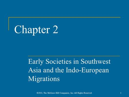 Chapter 2 Early Societies in Southwest Asia and the Indo-European Migrations 1©2011, The McGraw-Hill Companies, Inc. All Rights Reserved.
