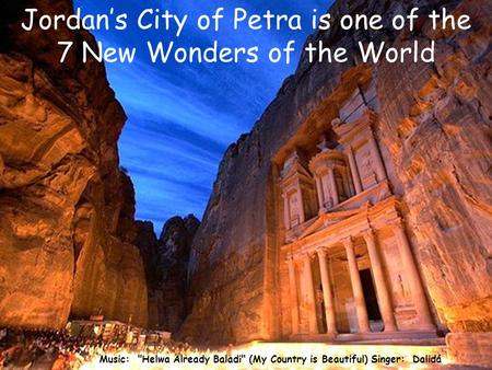 Music: Helwa Already Baladi (My Country is Beautiful) Singer: Dalidá Jordan's City of Petra is one of the 7 New Wonders of the World.