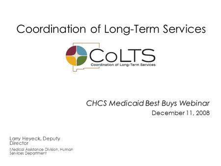 CHCS Medicaid Best Buys Webinar December 11, 2008 Larry Heyeck, Deputy Director Medical Assistance Division, Human Services Department Coordination of.