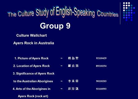 Group 9 Culture Wallchart Ayers Rock in Australia 1. Picture of Ayers Rock~ 傅 為 聖傅 為 聖 92110429 2. Location of Ayers Rock~ 羅 貞 慧羅 貞 慧 89210254 3. Significance.