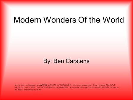 Modern Wonders Of the World By: Ben Carstens Notice: You must research an ANCIENT WONDER OF THE WORLD…this is just an example. Since I chose a GRADIENT.