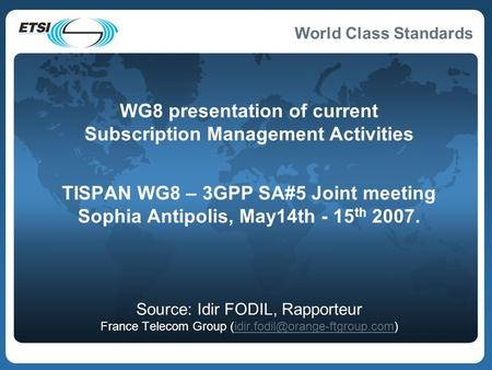 World Class Standards WG8 presentation of current Subscription Management Activities TISPAN WG8 – 3GPP SA#5 Joint meeting Sophia Antipolis, May14th - 15.