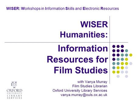 WISER: Workshops in Information Skills and Electronic Resources with Vanya Murray Film Studies Librarian Oxford University Library Services