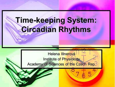 Time-keeping System: Circadian Rhythms Helena Illnerová Institute of Physiology Academy of Sciences of the Czech Rep.