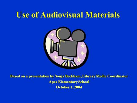 Use of Audiovisual Materials Based on a presentation by Sonja Beckham, Library Media Coordinator Apex Elementary School October 1, 2004.