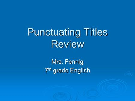 Punctuating Titles Review Mrs. Fennig 7 th grade English.