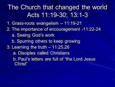 The Church that changed the world Acts 11:19-30; 13:1-3 1. Grass-roots evangelism – 11:19-21 2. The importance of encouragement -11:22-24 a. Seeing God's.