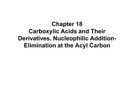 Chapter 18 Carboxylic Acids and Their Derivatives. Nucleophilic Addition- Elimination at the Acyl Carbon.