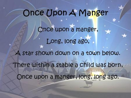 Once Upon A Manger Once upon a manger, Long, long ago, A star shown down on a town below. There within a stable a child was born, Once upon a manger, long,