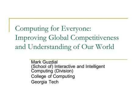 Computing for Everyone: Improving Global Competitiveness and Understanding of Our World Mark Guzdial (School of) Interactive and Intelligent Computing.