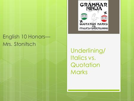 Underlining/ Italics vs. Quotation Marks English 10 Honors— Mrs. Stonitsch.