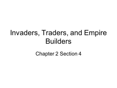 Invaders, Traders, and Empire Builders Chapter 2 Section 4.