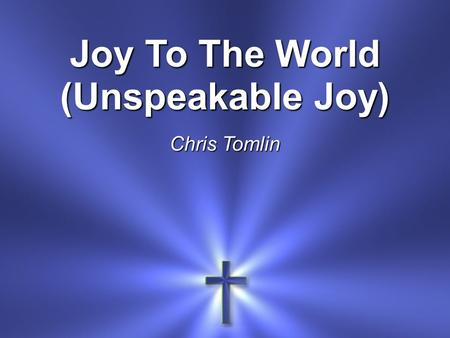 Joy To The World (Unspeakable Joy) Chris Tomlin. Joy to the world The Lord is come! Let Earth receive her King.