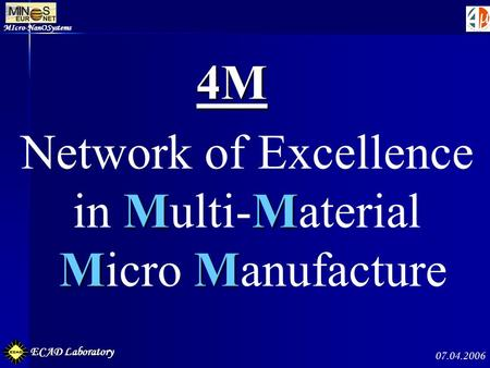 MIcro-NanOSystems ECAD Laboratory 07.04.2006 4M Network of Excellence MM in Multi-Material MM Micro Manufacture.