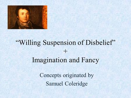 """Willing Suspension of Disbelief"" + Imagination and Fancy Concepts originated by Samuel Coleridge."