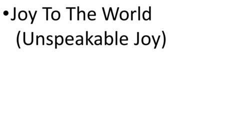 CCLI# 2897150 Joy To The World (Unspeakable Joy).