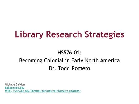 Library Research Strategies HS576-01: Becoming Colonial in Early North America Dr. Todd Romero Michelle Baildon