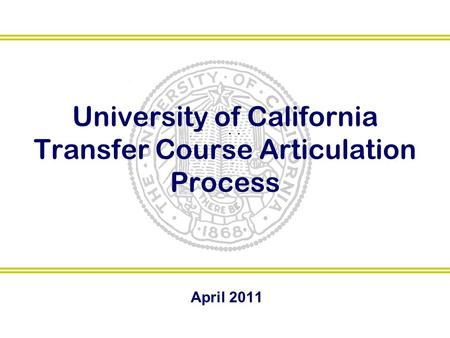 University of California Transfer Course Articulation Process April 2011.