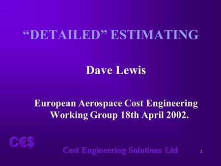 "Cost Engineering Solutions Ltd 1 C€$ ""DETAILED"" ESTIMATING Dave Lewis European Aerospace Cost Engineering Working Group 18th April 2002."