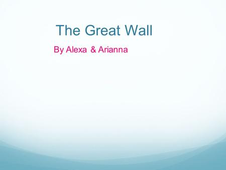 The Great Wall By Alexa & Arianna. Imagine you are in China and your atop one of the 7 wonders of the world. The great wall!
