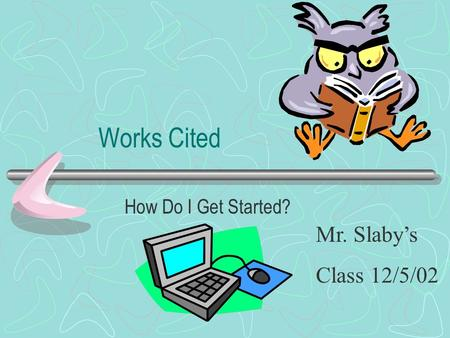 Works Cited How Do I Get Started? Mr. Slaby's Class 12/5/02.