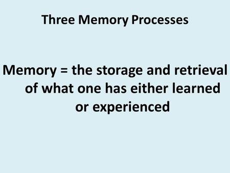 Three Memory Processes Memory = the storage and retrieval of what one has either learned or experienced.