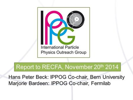 Report to RECFA, November 20 th 2014 Hans Peter Beck: IPPOG Co-chair, Bern University Marjorie Bardeen: IPPOG Co-chair, Fermilab.