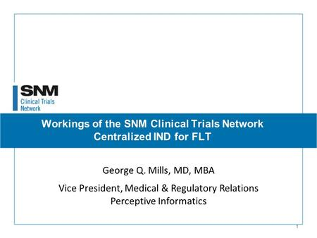 1 George Q. Mills, MD, MBA Vice President, Medical & Regulatory Relations Perceptive Informatics Workings of the SNM Clinical Trials Network Centralized.