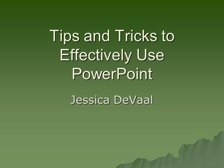 Tips and Tricks to Effectively Use PowerPoint Jessica DeVaal.