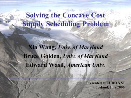 Solving the Concave Cost Supply Scheduling Problem Xia Wang, Univ. of Maryland Bruce Golden, Univ. of Maryland Edward Wasil, American Univ. Presented at.