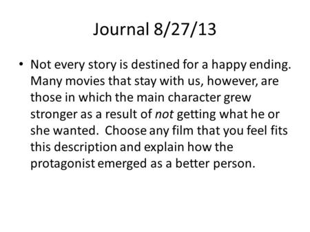 Journal 8/27/13 Not every story is destined for a happy ending. Many movies that stay with us, however, are those in which the main character grew stronger.