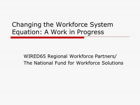 Changing the Workforce System Equation: A Work in Progress WIRED65 Regional Workforce Partners/ The National Fund for Workforce Solutions.