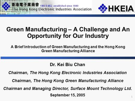 1 Dr. Kei Biu Chan Chairman, The Hong Kong Electronic Industries Association Chairman, The Hong Kong Green Manufacturing Alliance Chairman and Managing.