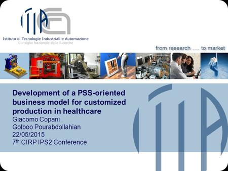 From research.… to market Development of a PSS-oriented business model for customized production in healthcare Giacomo Copani Golboo Pourabdollahian 22/05/2015.
