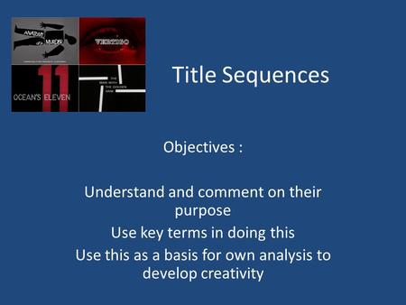 Title Sequences Objectives : Understand and comment on their purpose Use key terms in doing this Use this as a basis for own analysis to develop creativity.