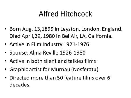 Alfred Hitchcock Born Aug. 13,1899 in Leyston, London, England. Died April,29, 1980 in Bel Air, LA, California. Active in Film Industry 1921-1976 Spouse: