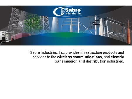 Sabre Industries, Inc. provides infrastructure products and services to the wireless communications, and electric transmission and distribution industries.