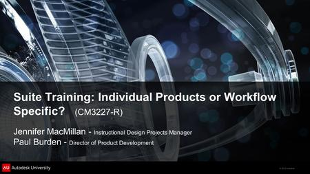 © 2012 Autodesk Suite Training: Individual Products or Workflow Specific? (CM3227-R) Jennifer MacMillan - Instructional Design Projects Manager Paul Burden.