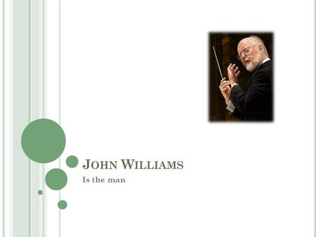 J OHN W ILLIAMS Is the man. B IOGRAPHY J OHN T OWNER W ILLIAMS Born February 8, 1932 Premiered first original composition at 19 Attended UCLA, LA City.