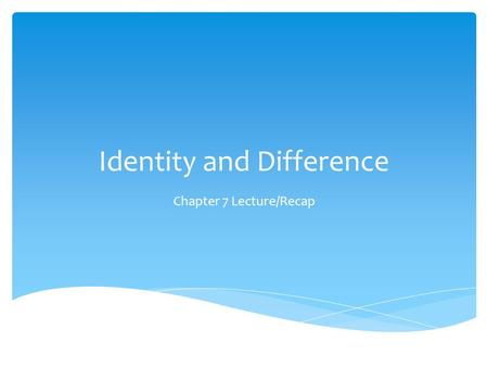 Identity and Difference Chapter 7 Lecture/Recap.  Pre-industrialization: identity = fixed; doesn't vary much over time  Contemporary ideas of identity: