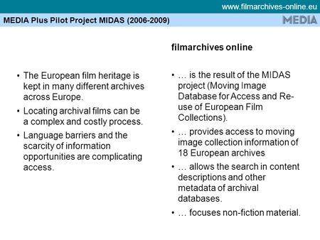 Www.filmarchives-online.eu MEDIA Plus Pilot Project MIDAS (2006-2009) The European film heritage is kept in many different archives across Europe. Locating.