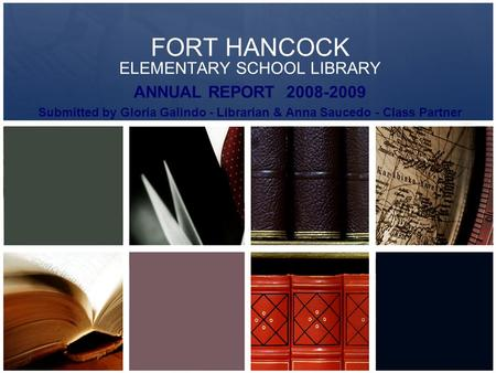 FORT HANCOCK ELEMENTARY SCHOOL LIBRARY ANNUAL REPORT 2008-2009 Submitted by Gloria Galindo - Librarian & Anna Saucedo - Class Partner.