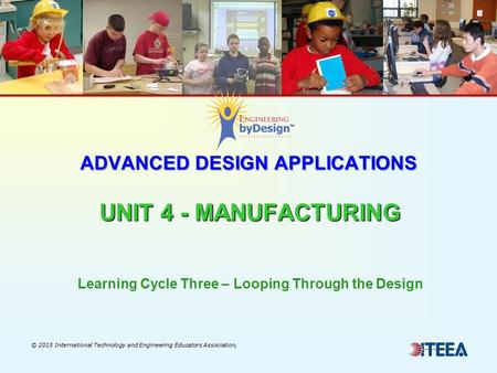 ADVANCED DESIGN APPLICATIONS UNIT 4 - MANUFACTURING © 2015 International Technology and Engineering Educators Association, Learning Cycle Three – Looping.