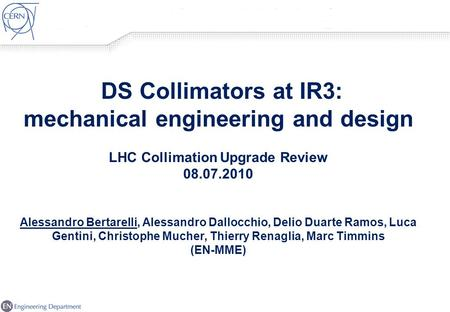 1 DS Collimators at IR3: mechanical <strong>engineering</strong> and design LHC Collimation Upgrade Review 08.07.2010 Alessandro Bertarelli, Alessandro Dallocchio, Delio.