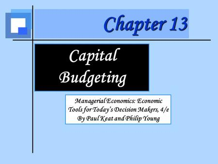 Chapter 13 Capital Budgeting Managerial Economics: Economic Tools for Today's Decision Makers, 4/e By Paul Keat and Philip Young.