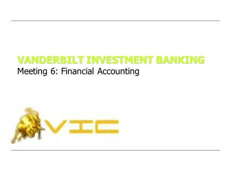 VANDERBILT INVESTMENT BANKING VANDERBILT INVESTMENT BANKING Meeting 6: Financial Accounting.