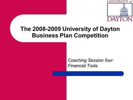 The 2008-2009 University of Dayton Business Plan Competition Coaching Session four: Financial Tools.