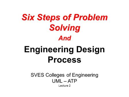 Six Steps of Problem Solving And Engineering Design Process SVES Colleges of Engineering UML – ATP Lecture 2.